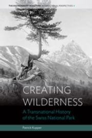 Creating Wilderness: A Transnational History of the Swiss National Park ebook by Kupper, Patrick