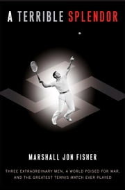 A Terrible Splendor - Three Extraordinary Men, a World Poised for War, and the Greatest Tennis Match Ever Played ebook by Marshall Jon Fisher