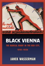 Black Vienna - The Radical Right in the Red City, 1918–1938 ebook by Janek Wasserman