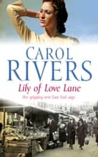 Lily of Love Lane - a heart-warming and nostalgic family saga about finding love during WWII ebook by Carol Rivers