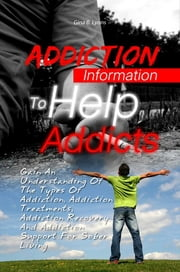 Addiction Information To Help Addicts - Gain An Understanding Of The Types Of Addiction, Addiction Treatments, Addiction Recovery And Addiction Support For Sober Living ebook by Gina B. Lyons