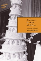 As Long as We Both Shall Love - The White Wedding in Postwar America ebook by Karen M. Dunak