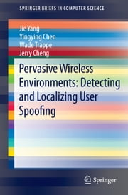 Pervasive Wireless Environments: Detecting and Localizing User Spoofing ebook by Jie Yang,Yingying Chen,Wade Trappe,Jerry Cheng