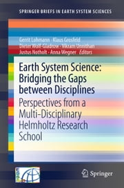 Earth System Science: Bridging the Gaps between Disciplines - Perspectives from a Multi-Disciplinary Helmholtz Research School ebook by Gerrit Lohmann,Klaus Grosfeld,Dieter Wolf-Gladrow,Vikram Unnithan,Justus Notholt,Anna Wegner