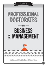 A Guide to Professional Doctorates in Business and Management ebook by Lisa Anderson,Jeff Gold,Jim Stewart,Professor Richard Thorpe