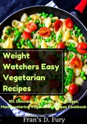 Weight Watchers Easy Vegetarian Recipes: 101. Delicious, Nutritious, Low Budget, Mouthwatering Vegetarian Recipes Cookbook