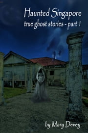 Haunted Singapore: True Ghost Stories Part I ebook by Mary Devey