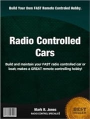 Radio Controlled Cars - Build and maintain your FAST radio controlled car or boat makes a GREAT remote controlling hobby! ebook by Mark Jones