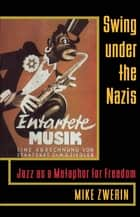 Swing Under the Nazis - Jazz as a Metaphor for Freedom ebook by Mike Zwerin