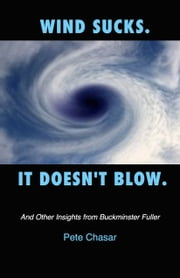 Wind Sucks. It Doesn't Blow. And Other Insights from Buckminster Fuller ebook by Pete Chasar
