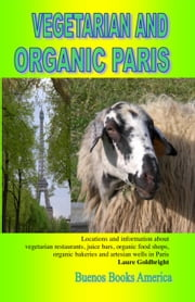 VEGETARIAN AND ORGANIC PARIS, Locations and information about vegetarian restaurants, juice bars, organic food shops, organic bakeries and artesian we ebook by Goldbright, Laure