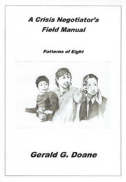 A Crisis Negotiator's Field Manual - Patterns of Eight ebook by Gerald G Doane