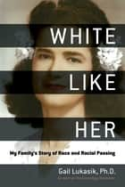 White Like Her - My Family's Story of Race and Racial Passing ebook by Gail Lukasik, Kenyatta D. Berry