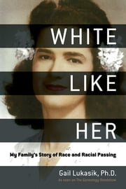 White Like Her - My Family's Story of Race and Racial Passing ebook by Gail Lukasik, Kenyatta Berry