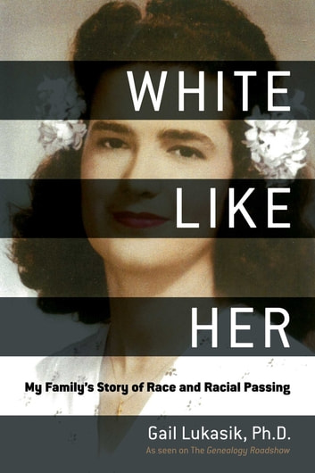 White Like Her - My Family's Story of Race and Racial Passing ebook by Gail Lukasik