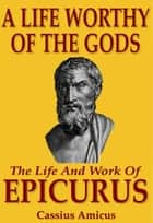A Life Worthy of the Gods: The Life And Work of Epicurus ebook by Cassius Amicus