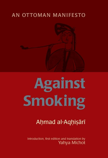Against Smoking - An Ottoman Manifesto ebook by Ahmad al-Rumi al-Aqhisari