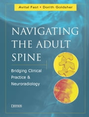 Navigating the Adult Spine - Bridging Clinical Practice and Neuroradiology ebook by Avital Fast, MD,Dorith Goldsher, MD,Dr. Avital Fast,Dr. Dorith Goldsher