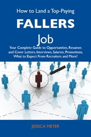 How to Land a Top-Paying Fallers Job: Your Complete Guide to Opportunities, Resumes and Cover Letters, Interviews, Salaries, Promotions, What to Expect From Recruiters and More ebook by Meyer Jessica