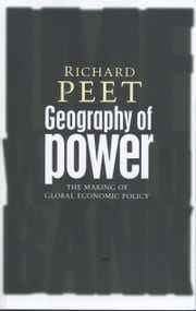 Geography of Power - Making Global Economic Policy ebook by Richard Peet