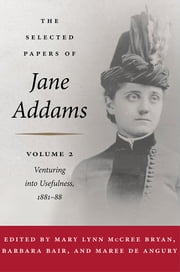 The Selected Papers of Jane Addams - Vol. 2: Venturing into Usefulness ebook by Jane Addams,Mary Lynn Bryan,Barbara Bair,Maree de Angury