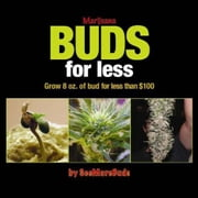 Marijuana Buds for Less - Grow 8 oz. of Bud for Less Than $100 ebook by SeeMoreBuds