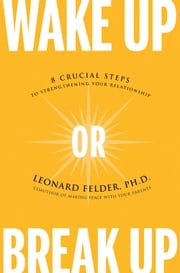 Wake Up or Break Up - 8 Crucial Steps to Strengthening Your Relationship ebook by Leonard Felder