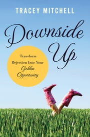 Downside Up - Transform Rejection into Your Golden Opportunity ebook by Tracey Mitchell