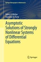 Asymptotic Solutions of Strongly Nonlinear Systems of Differential Equations ebook by Valery V. Kozlov, Stanislav D. Furta, Lester Senechal