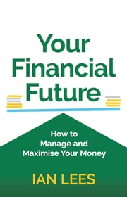 Your Financial Future: How to Manage and Maximise Your Money ebook by Ian Lees