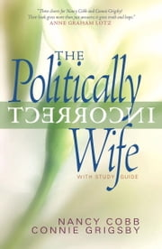 The Politically Incorrect Wife - God's Plan for Marriage Still Works Today ebook by Connie Grigsby,Nancy Cobb