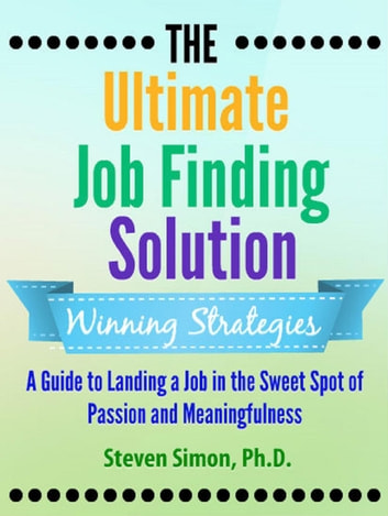 The Ultimate Job Finding Solution: A Guide to Landing a Job in the Sweet Spot of Passion and Meaningfulness ebook by Steven Simon Ph.D.
