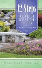 12 Steps to Health, Wealth, and Joy ebook by Michelle Farias