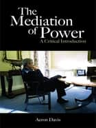 The Mediation of Power - A Critical Introduction ebook by Aeron Davis