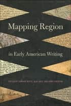 Mapping Region in Early American Writing ebook by Edward Watts, Keri Holt, John Funchion,...