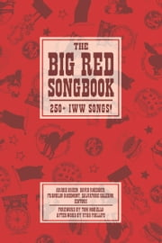 Big Red Songbook - 250+ IWW Songs! ebook by Archie Green,Tom Morello,Utah Phillips,David Roediger,Franklin Rosemont,Salvatore Salerno