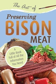 The Art of Preserving Bison - A Little Book Full of All the Information You Need ebook by Atlantic Publishing Group Inc.