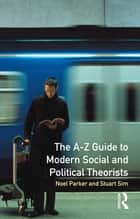 A-Z Guide to Modern Social and Political Theorists ebook by Professor Stuart Sim,Noel Parker
