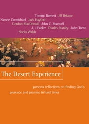 The Desert Experience - Personal Reflections on Finding God's Presence and Promise in Hard Times ebook by Tommy Barnett,Jill Briscoe,Nancie Carmichael,Jack W. Hayford,Gordon MacDonald,John C. Maxwell,J. I. Packer,Charles Stanley,John Trent,Sheila Walsh