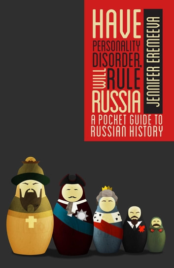 Have Personality Disorder, Will Rule Russia: A Pocket Guide to Russian History ebook by Jennifer Eremeeva