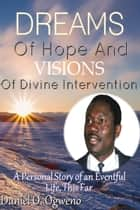Dreams of Hope and Visions of Divine Intervention: A Personal Story of an Eventful Life, This Far ebook by Daniel O. Ogweno