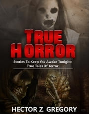 True Horror: Stories to Keep You Awake Tonight: True Tales of Terror - True Horror Stories, #1 ebook by Hector Z. Gregory