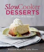 Slow Cooker Desserts - Oh So Easy, Oh So Delicious! ebook by Roxanne Wyss,Kathy Moore,Jennifer Davick