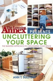 The Learning Annex Presents Uncluttering Your Space ebook by Sullivan, Ann T.