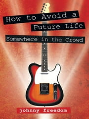 How to Avoid a Future Life / Somewhere in the Crowd ebook by johnny freedom