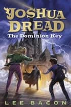 Joshua Dread: The Dominion Key ebook by Lee Bacon