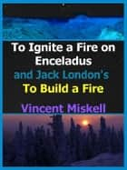 To Ignite a Fire on Enceladus and Jack London's To Build a Fire ebook by Vincent Miskell
