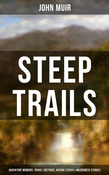 STEEP TRAILS: Adventure Memoirs, Travel Sketches, Nature Essays & Wilderness Studies - California - Utah - Nevada - Washington - Oregon - The Grand Canyon ebook by John Muir