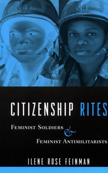 Citizenship Rites - Feminist Soldiers and Feminist Antimilitarists ebook by Ilene Feinman