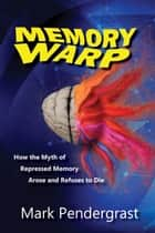 Memory Warp - How the Myth of Repressed Memory Arose and Refuses to Die ebook by Mark Pendergrast